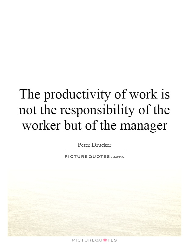 The productivity of work is not the responsibility of the worker but of the manager Picture Quote #1