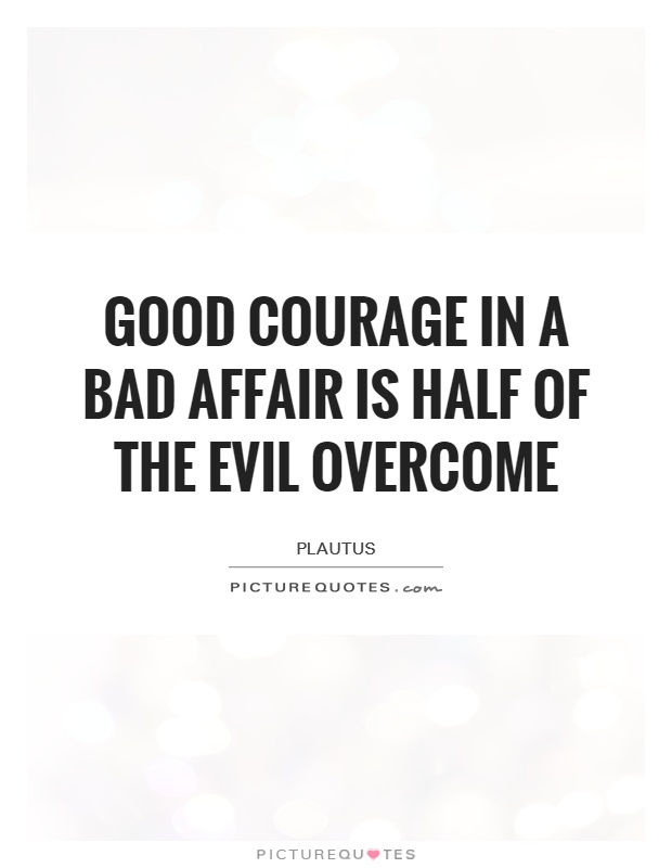 Good courage in a bad affair is half of the evil overcome Picture Quote #1