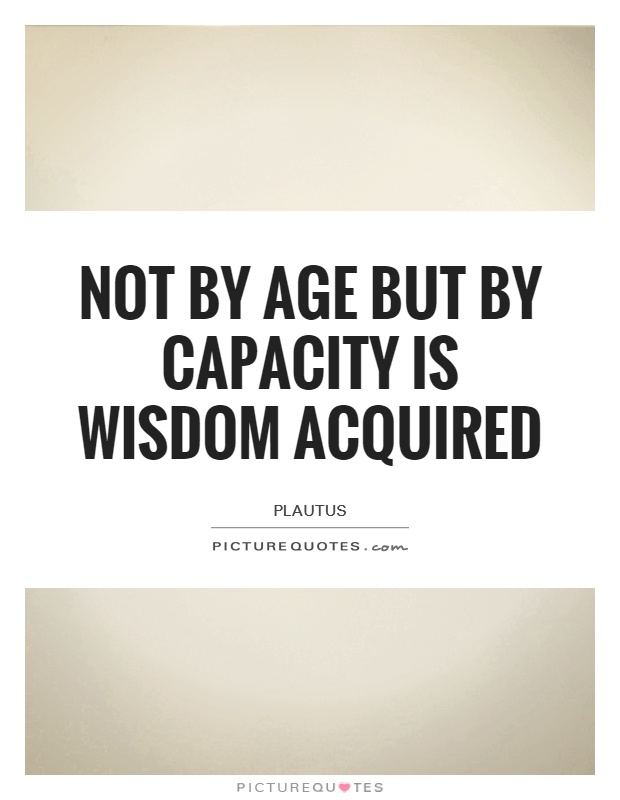 Not by age but by capacity is wisdom acquired Picture Quote #1