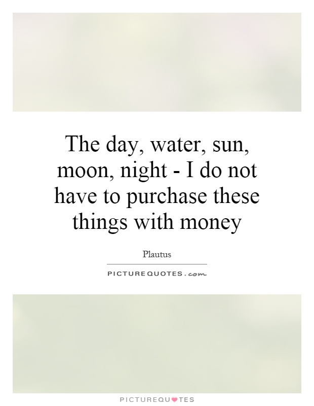 The day, water, sun, moon, night - I do not have to purchase these things with money Picture Quote #1