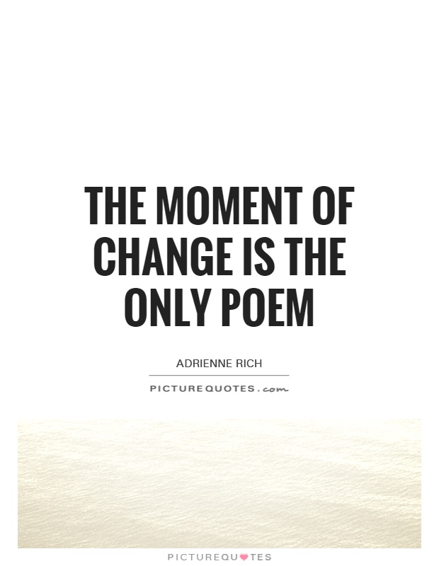 The moment of change is the only poem Picture Quote #1