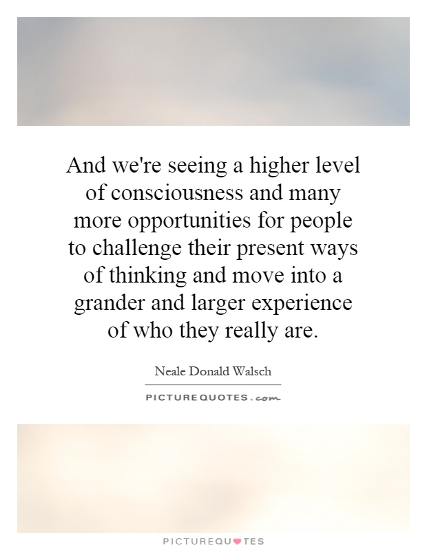 And we're seeing a higher level of consciousness and many more opportunities for people to challenge their present ways of thinking and move into a grander and larger experience of who they really are Picture Quote #1