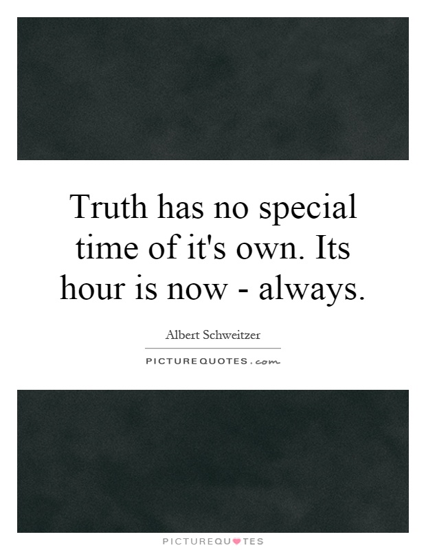 Truth has no special time of it's own. Its hour is now - always Picture Quote #1