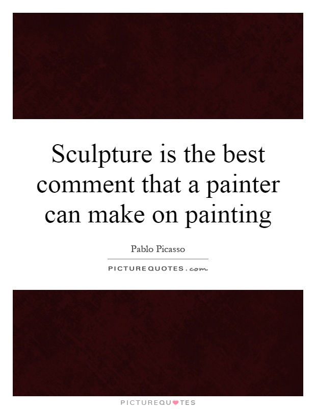 Sculpture is the best comment that a painter can make on painting Picture Quote #1