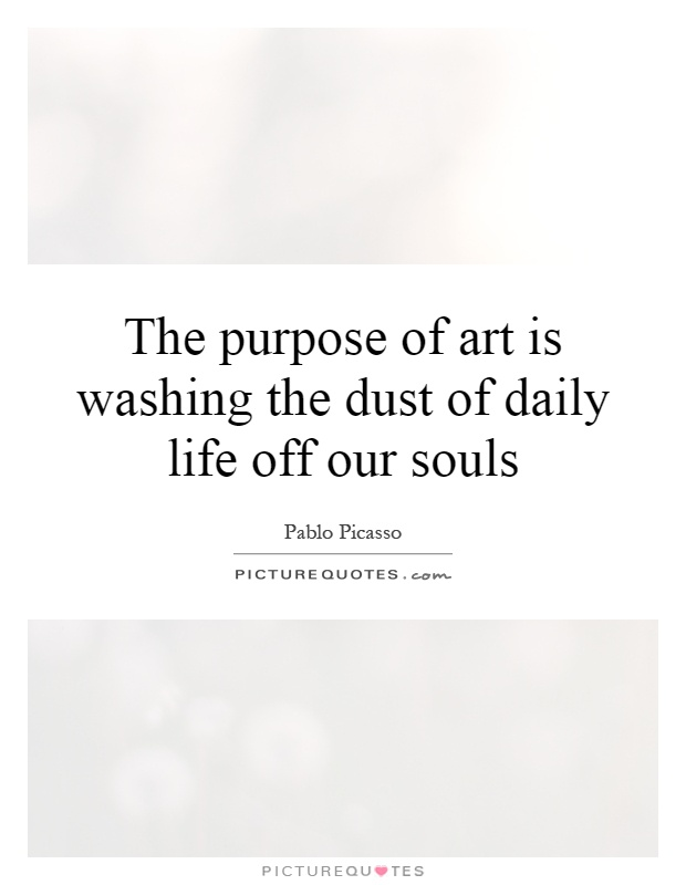 The purpose of art is washing the dust of daily life off our souls Picture Quote #1