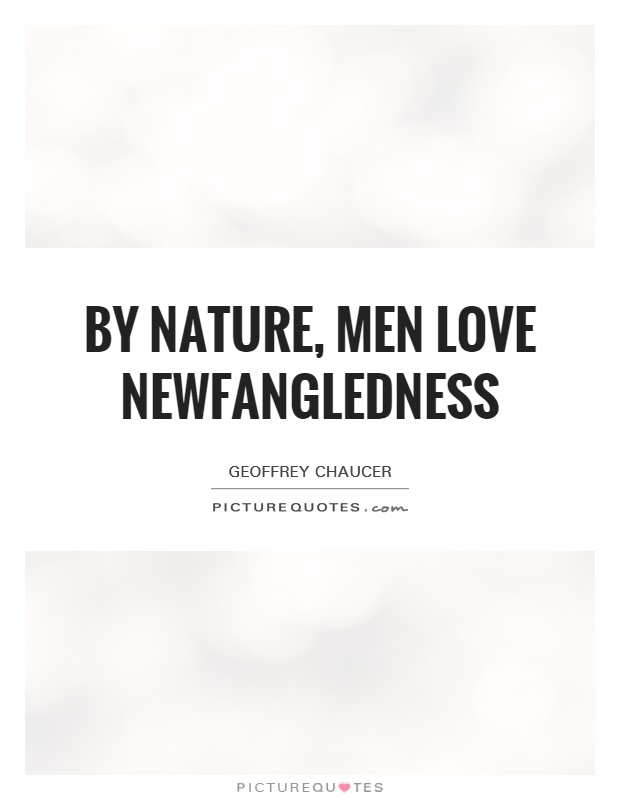 By nature, men love newfangledness Picture Quote #1