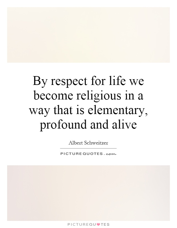 By respect for life we become religious in a way that is elementary, profound and alive Picture Quote #1