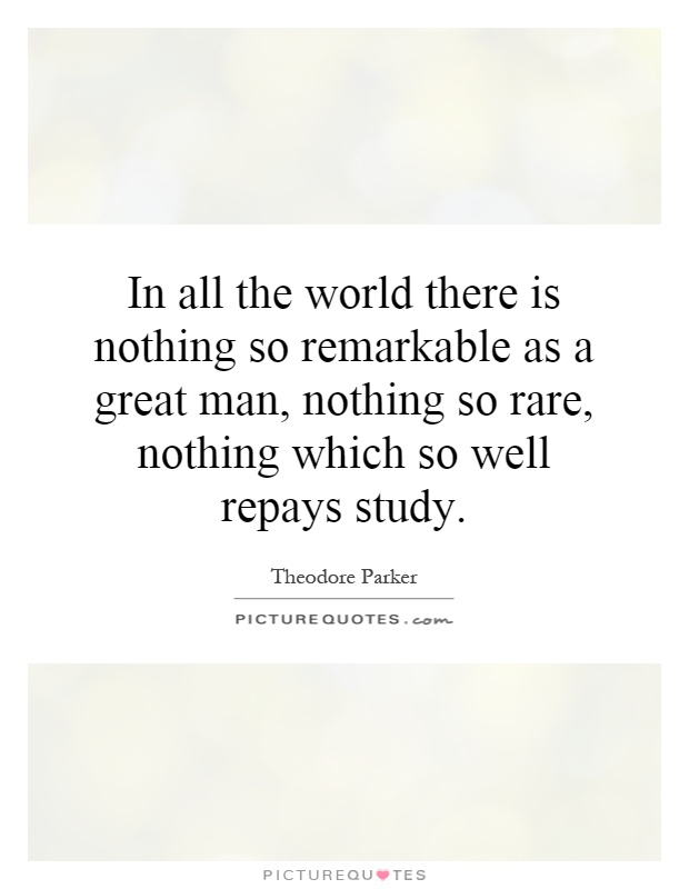 In all the world there is nothing so remarkable as a great man, nothing so rare, nothing which so well repays study Picture Quote #1