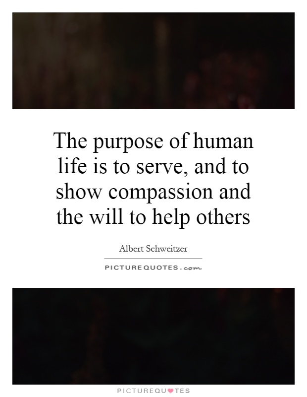 The purpose of human life is to serve, and to show compassion and the will to help others Picture Quote #1