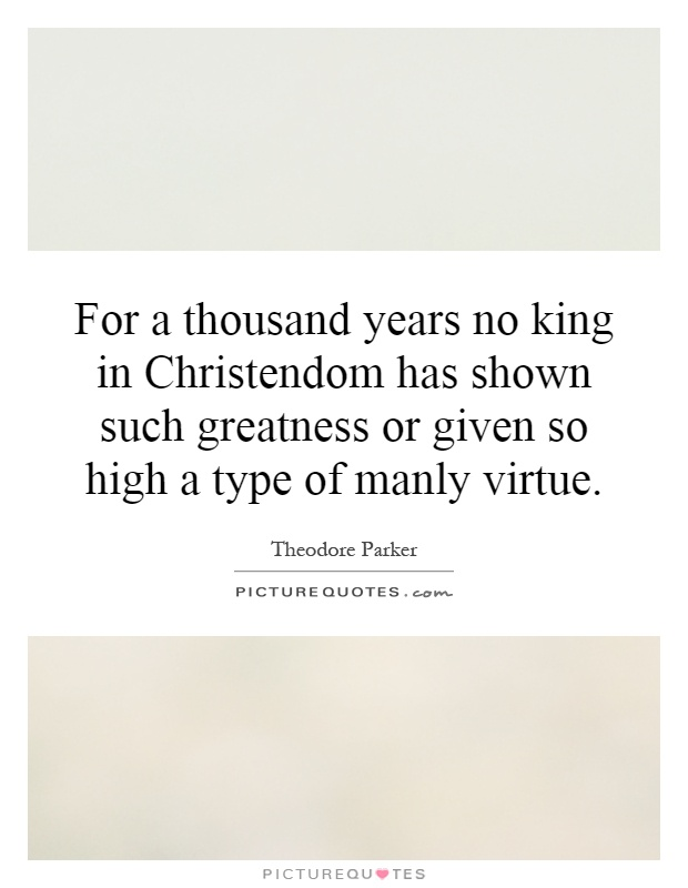 For a thousand years no king in Christendom has shown such greatness or given so high a type of manly virtue Picture Quote #1