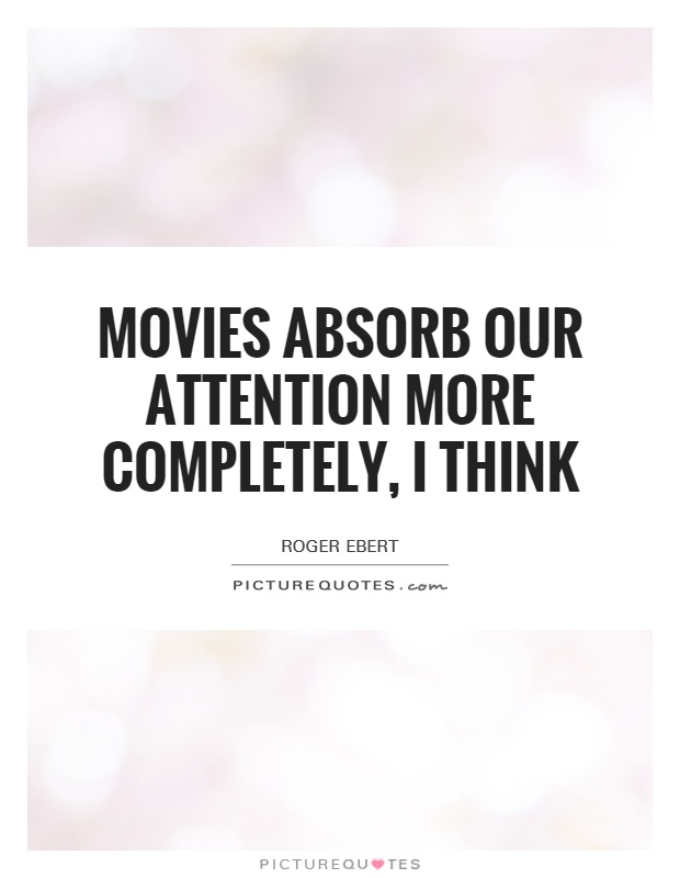 Movies absorb our attention more completely, I think Picture Quote #1
