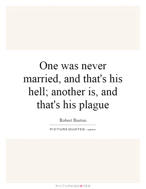 One was never married, and that's his hell; another is, and that's his plague Picture Quote #1