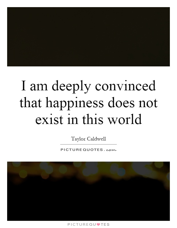 I am deeply convinced that happiness does not exist in this world Picture Quote #1