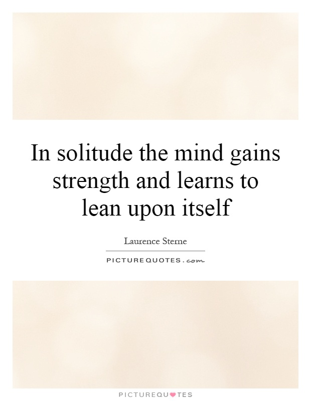 In solitude the mind gains strength and learns to lean upon itself Picture Quote #1