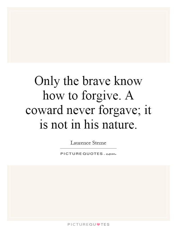 Only the brave know how to forgive. A coward never forgave; it is not in his nature Picture Quote #1