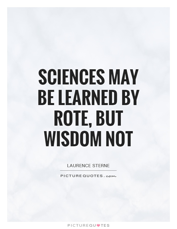 Sciences may be learned by rote, but wisdom not Picture Quote #1