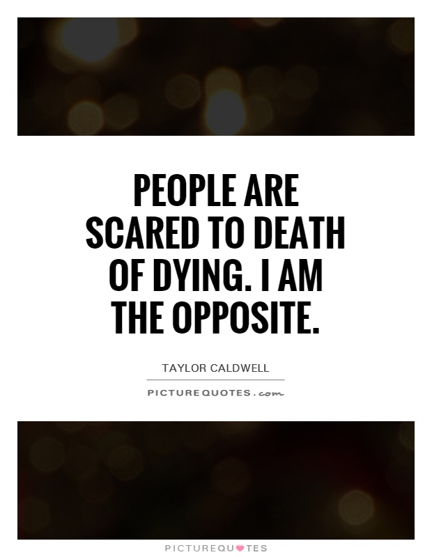 Quotes About Dying Custom People Are Scared To Death Of Dyingi Am The Opposite  Picture