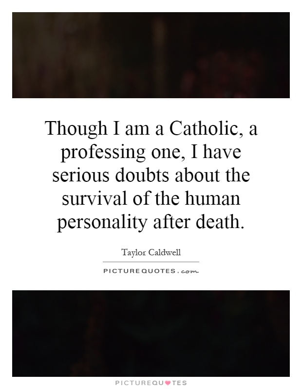 Though I am a Catholic, a professing one, I have serious doubts about the survival of the human personality after death Picture Quote #1