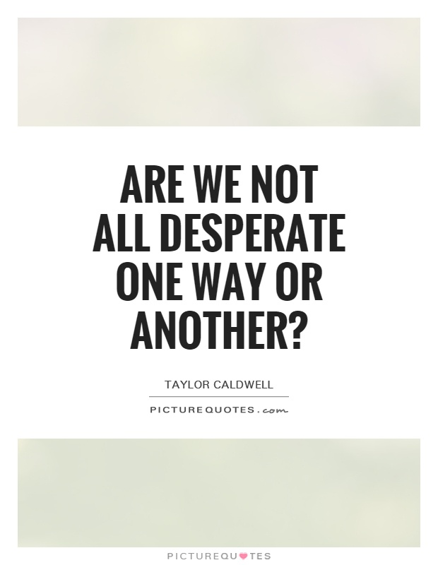 Are we not all desperate one way or another? Picture Quote #1