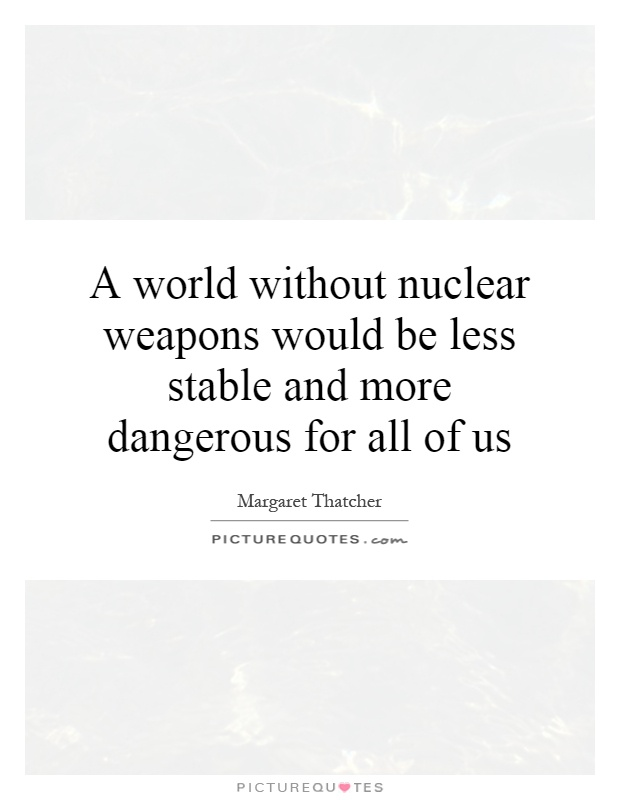 A world without nuclear weapons would be less stable and more dangerous for all of us Picture Quote #1
