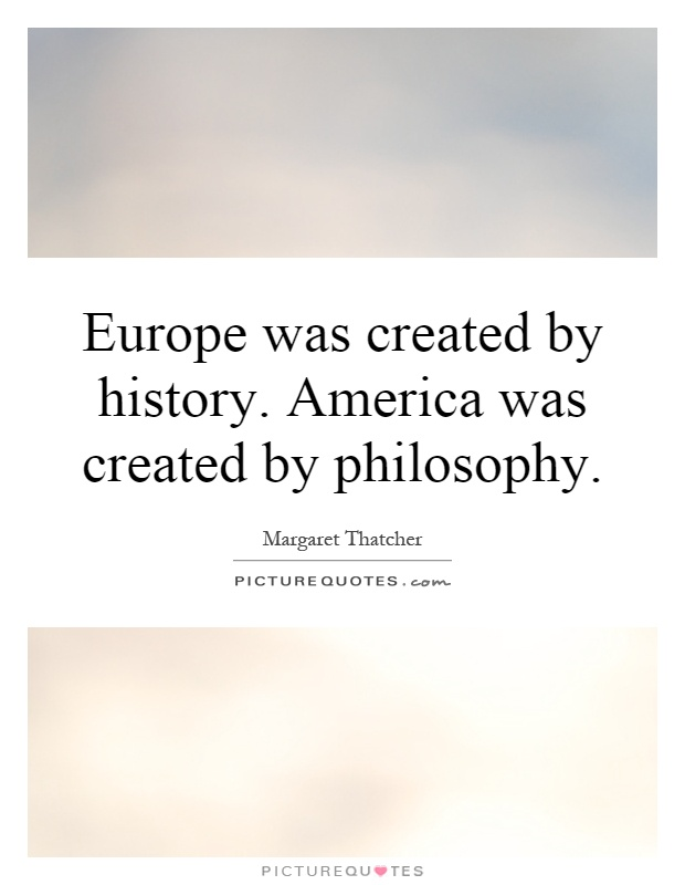 Europe was created by history. America was created by philosophy Picture Quote #1