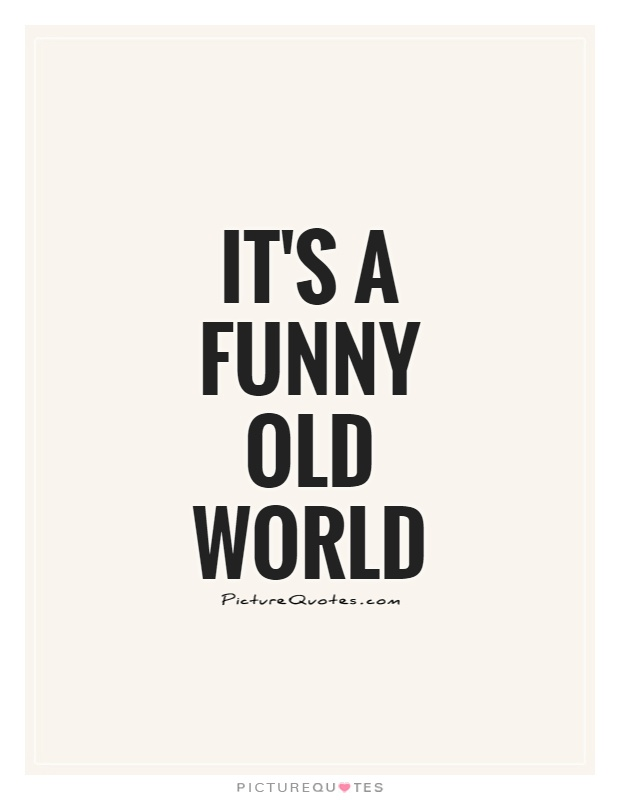It's a funny old world Picture Quote #1