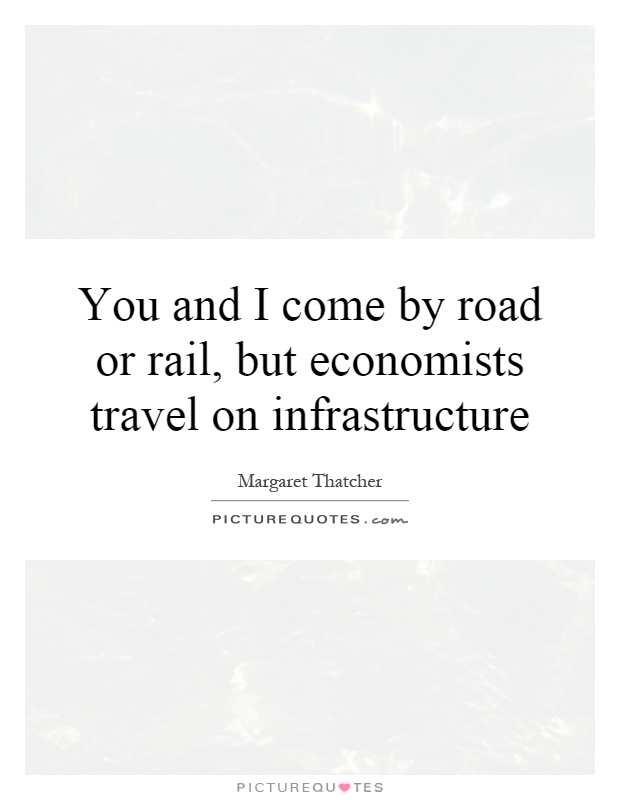 You and I come by road or rail, but economists travel on infrastructure Picture Quote #1