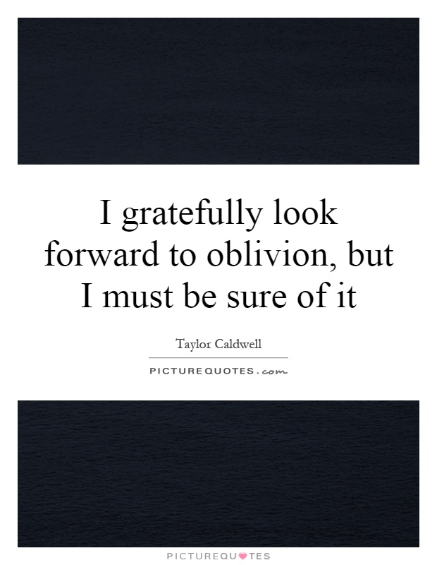 I gratefully look forward to oblivion, but I must be sure of it Picture Quote #1