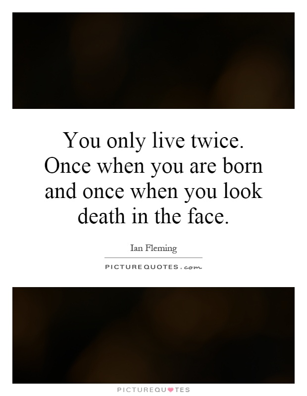 You only live twice. Once when you are born and once when you look death in the face Picture Quote #1