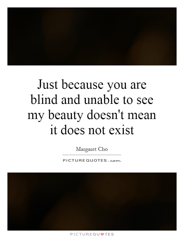 Just because you are blind and unable to see my beauty doesn't mean it does not exist Picture Quote #1