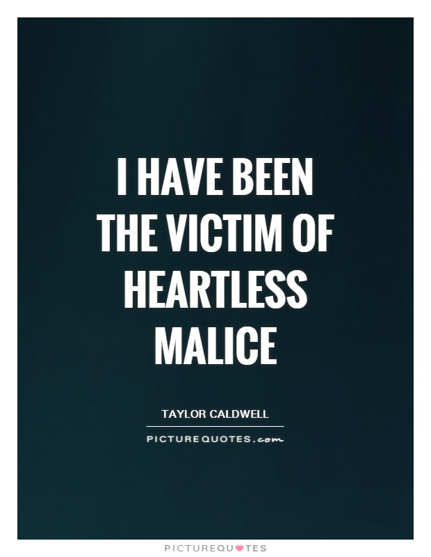 I have been the victim of heartless malice Picture Quote #1