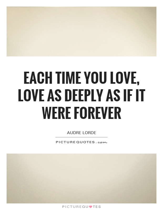 Each time you love, love as deeply as if it were forever Picture Quote #1