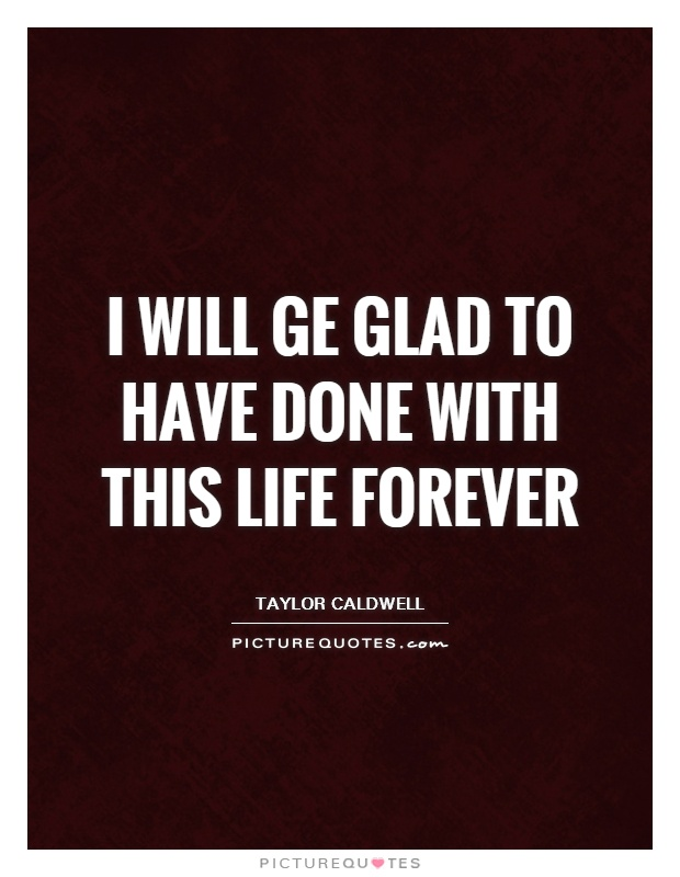 I will ge glad to have done with this life forever Picture Quote #1