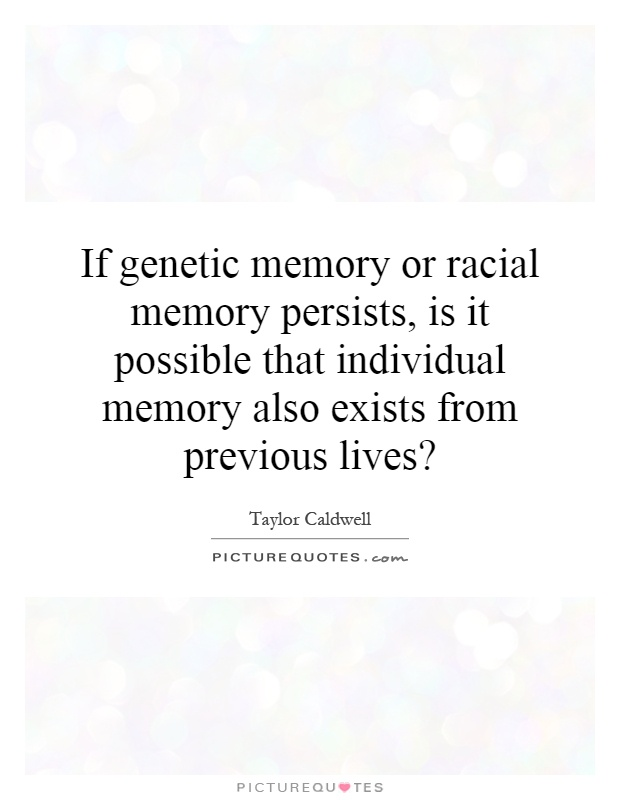If genetic memory or racial memory persists, is it possible that individual memory also exists from previous lives? Picture Quote #1