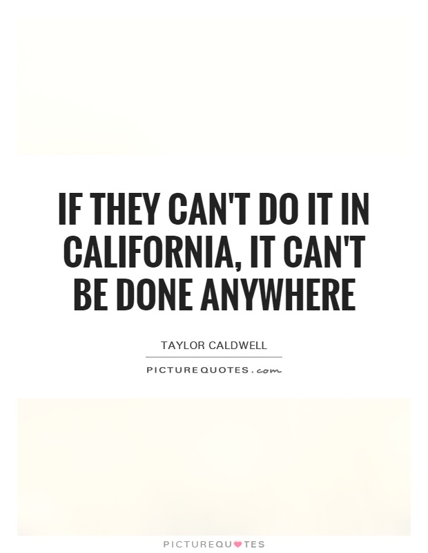 If they can't do it in California, it can't be done anywhere Picture Quote #1