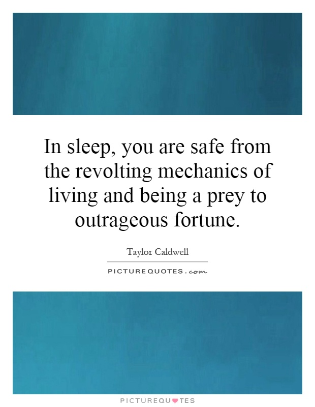 In sleep, you are safe from the revolting mechanics of living and being a prey to outrageous fortune Picture Quote #1