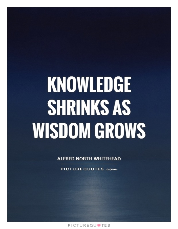 Knowledge shrinks as wisdom grows Picture Quote #1