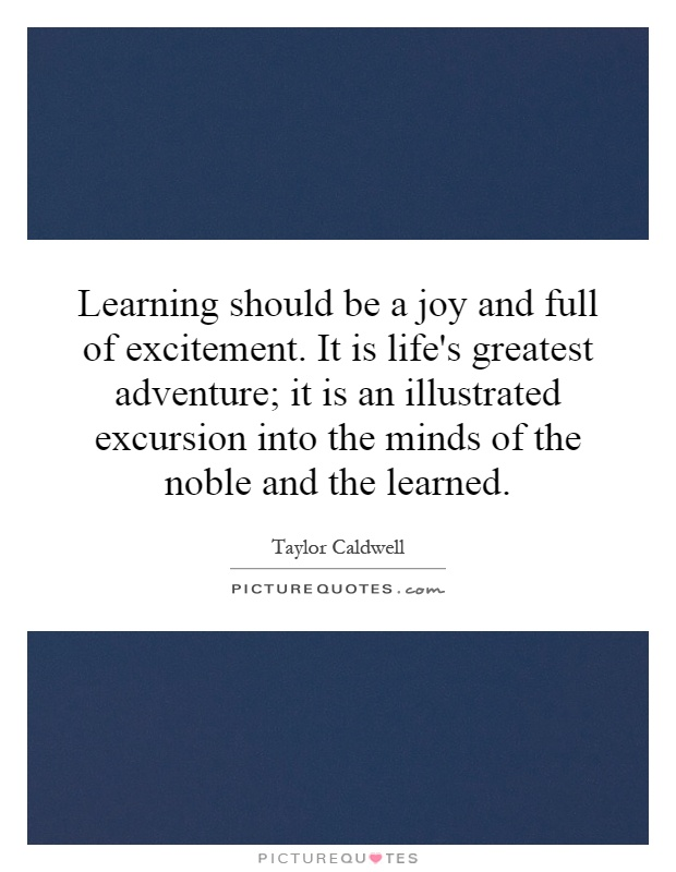 Learning should be a joy and full of excitement. It is life's greatest adventure; it is an illustrated excursion into the minds of the noble and the learned Picture Quote #1