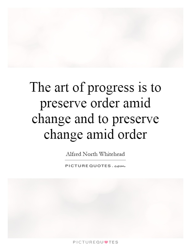 The art of progress is to preserve order amid change and to preserve change amid order Picture Quote #1