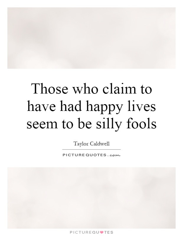 Those who claim to have had happy lives seem to be silly fools Picture Quote #1