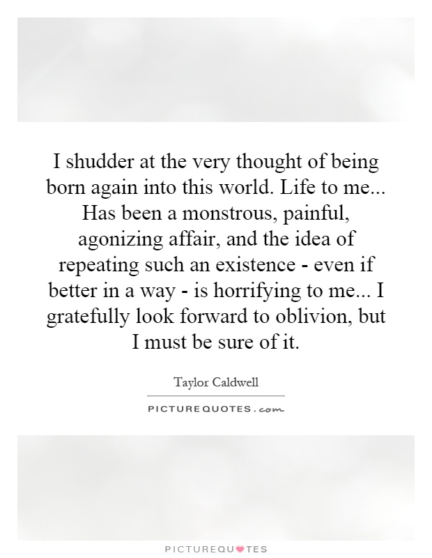 I shudder at the very thought of being born again into this world. Life to me... Has been a monstrous, painful, agonizing affair, and the idea of repeating such an existence - even if better in a way - is horrifying to me... I gratefully look forward to oblivion, but I must be sure of it Picture Quote #1