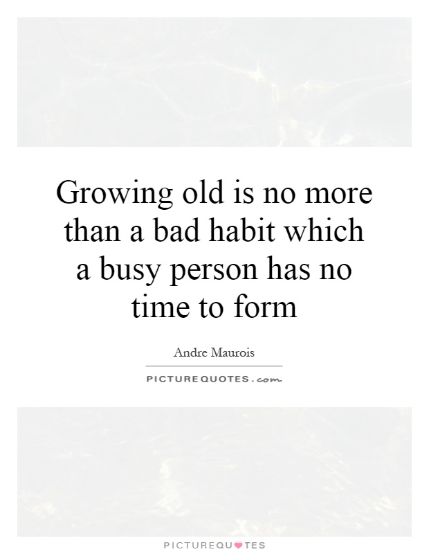 Growing old is no more than a bad habit which a busy person has no time to form Picture Quote #1