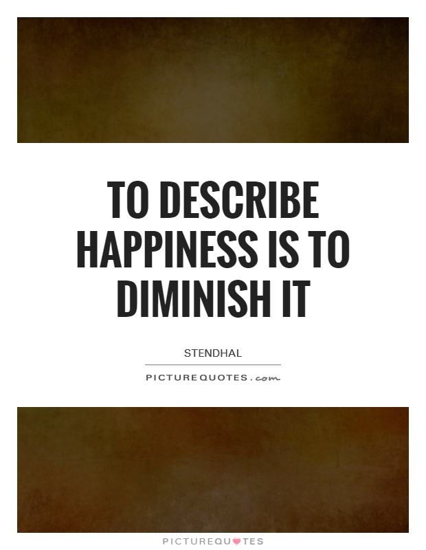 To describe happiness is to diminish it Picture Quote #1