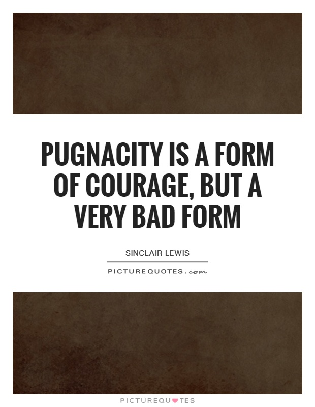 Pugnacity is a form of courage, but a very bad form Picture Quote #1