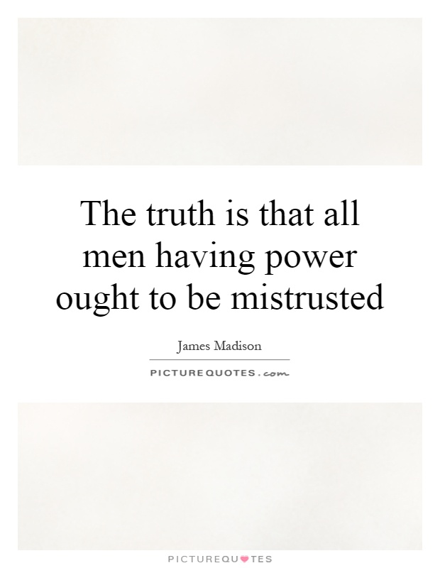 The truth is that all men having power ought to be mistrusted Picture Quote #1