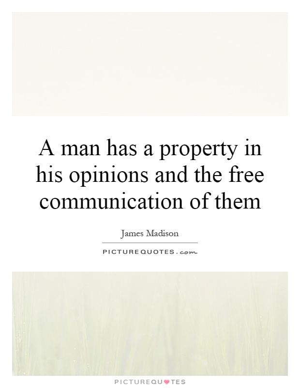 A man has a property in his opinions and the free communication of them Picture Quote #1