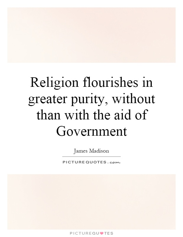 Religion flourishes in greater purity, without than with the aid of Government Picture Quote #1