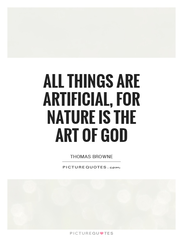 All things are artificial, for nature is the art of God Picture Quote #1
