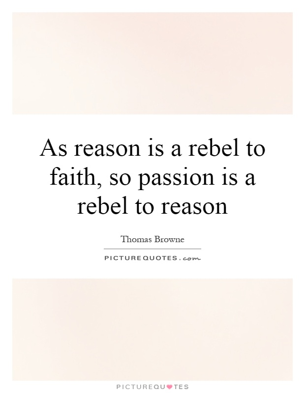 As reason is a rebel to faith, so passion is a rebel to reason Picture Quote #1