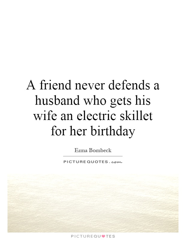 A friend never defends a husband who gets his wife an electric skillet for her birthday Picture Quote #1